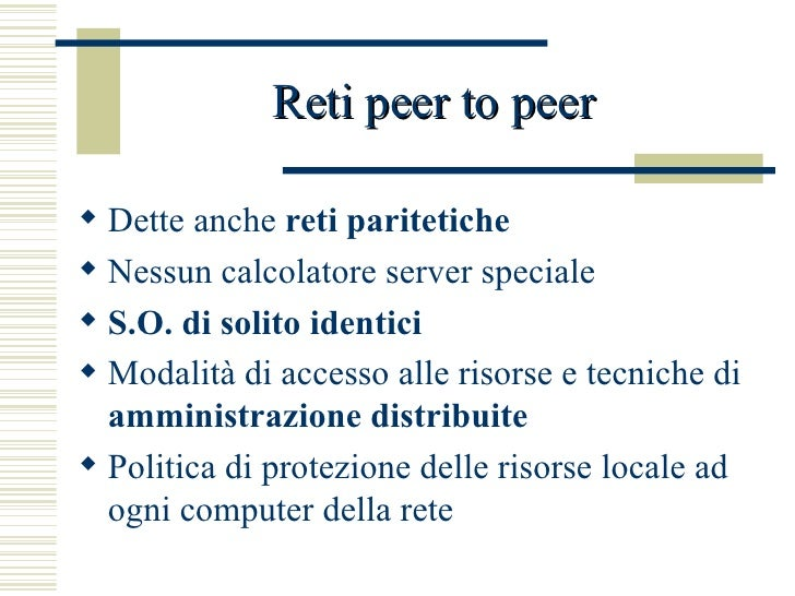 Reti peer to peer   <ul><li>Dette anche  reti paritetiche </li></ul><ul><li>Nessun calcolatore server speciale </li></ul><...