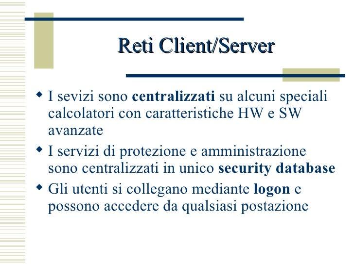 Reti Client/Server <ul><li>I sevizi sono  centralizzati  su alcuni speciali calcolatori con caratteristiche HW e SW avanza...