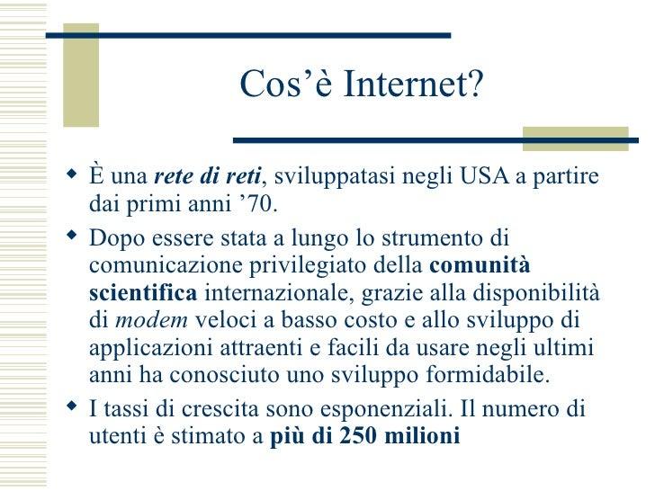 Cos'è Internet? <ul><li>È una  rete di reti , sviluppatasi negli USA a partire dai primi anni '70.  </li></ul><ul><li>Dopo...