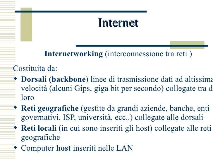 Internet <ul><li>Internetworking  (interconnessione tra reti ) </li></ul><ul><li>Costituita da: </li></ul><ul><li>Dorsali ...
