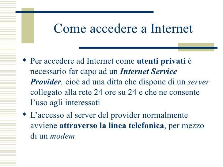 Come accedere a Internet <ul><li>Per accedere ad Internet come  utenti privati  è necessario far capo ad un  Internet Serv...