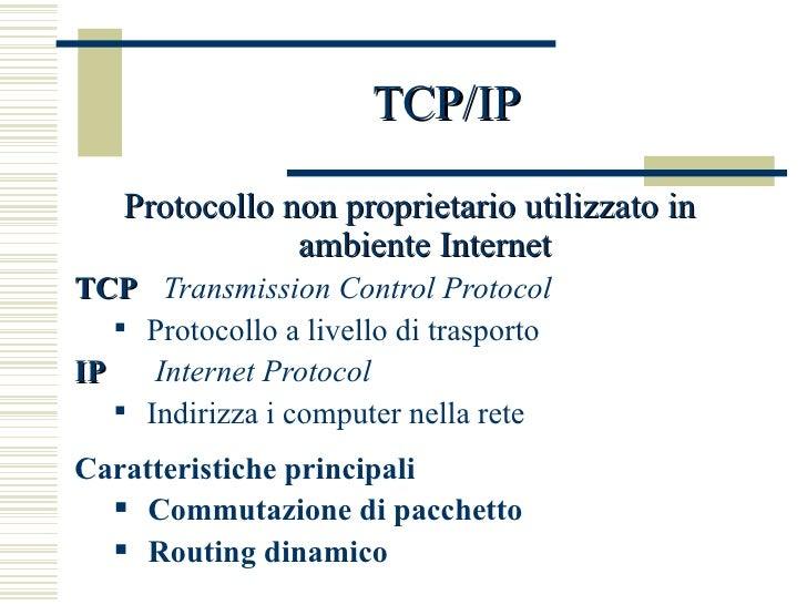 TCP/IP <ul><li>Protocollo non proprietario utilizzato in ambiente Internet </li></ul><ul><li>TCP   Transmission Control Pr...