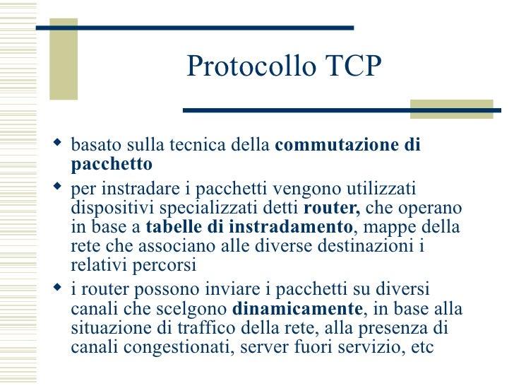Protocollo TCP <ul><li>basato sulla tecnica della  commutazione di pacchetto   </li></ul><ul><li>per instradare i pacchett...