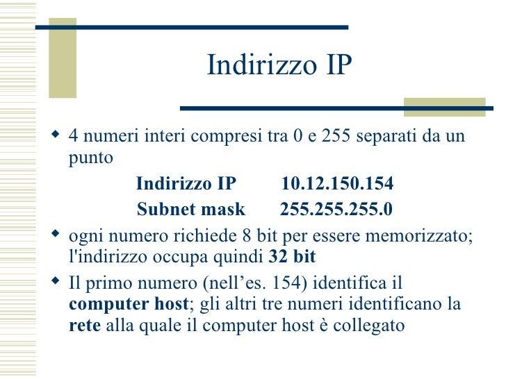 Indirizzo IP <ul><li>4 numeri interi compresi tra 0 e 255 separati da un punto </li></ul><ul><li>Indirizzo IP   10.12.150....
