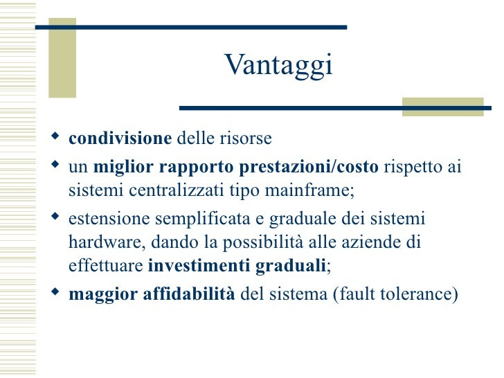Vantaggi <ul><li>condivisione  delle risorse </li></ul><ul><li>un  miglior   rapporto prestazioni/costo  rispetto ai siste...
