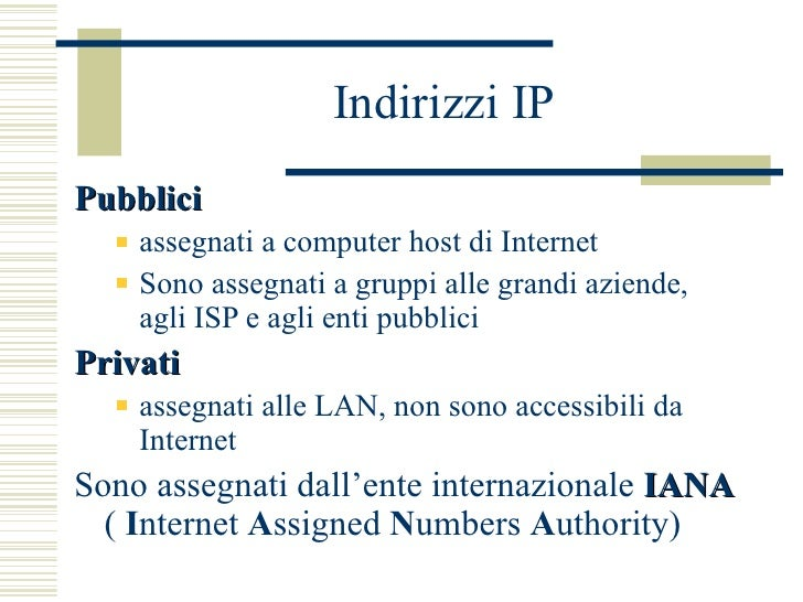 Indirizzi IP <ul><li>Pubblici </li></ul><ul><ul><li>assegnati a computer host di Internet </li></ul></ul><ul><ul><li>Sono ...