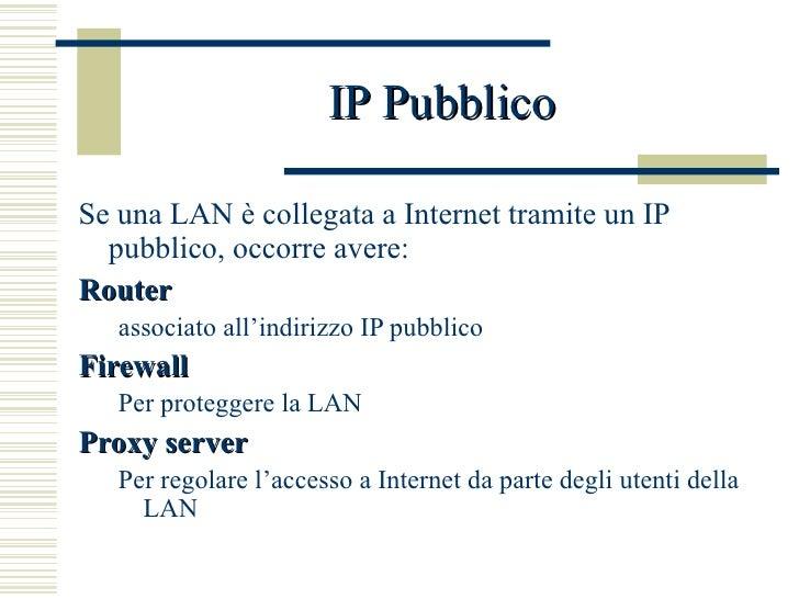 IP Pubblico <ul><li>Se una LAN è collegata a Internet tramite un IP pubblico, occorre avere: </li></ul><ul><li>Router </li...