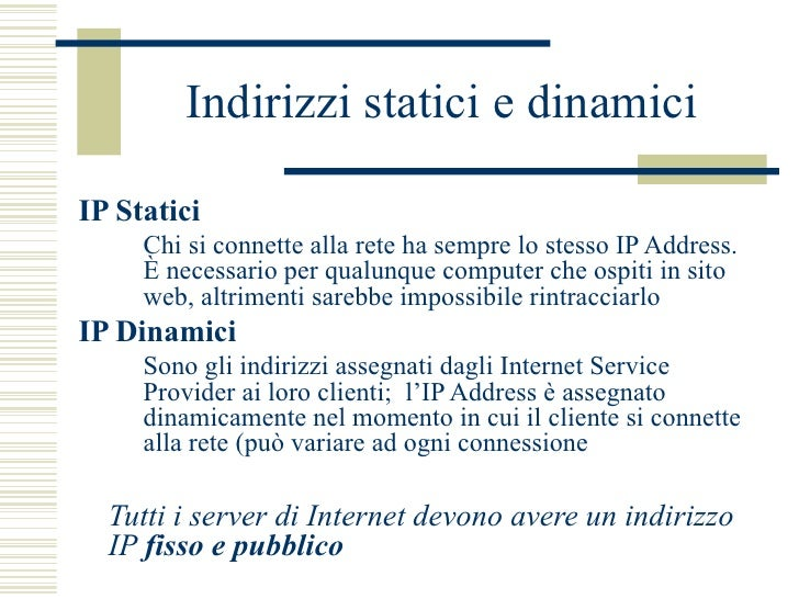 Indirizzi statici e dinamici <ul><li>IP Statici </li></ul><ul><ul><li>Chi si connette alla rete ha sempre lo stesso IP Add...