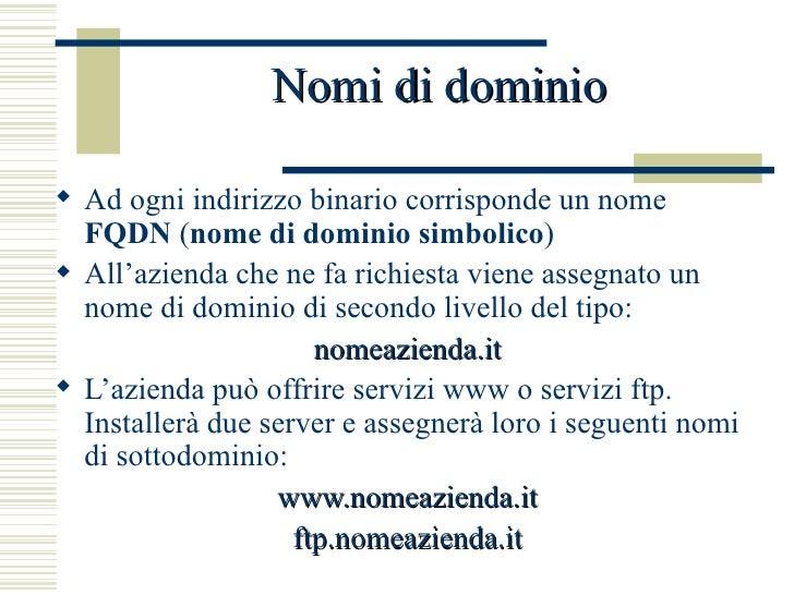 Nomi di dominio <ul><li>Ad ogni indirizzo binario corrisponde un nome  FQDN  ( nome di dominio simbolico ) </li></ul><ul><...