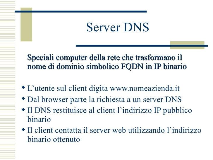 Server DNS <ul><li>Speciali computer della rete che trasformano il  nome di dominio simbolico FQDN in IP binario </li></ul...