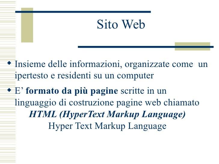 Sito Web <ul><li>Insieme delle informazioni, organizzate come  un ipertesto e residenti su un computer </li></ul><ul><li>E...