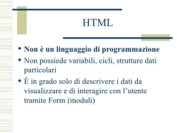 HTML <ul><li>Non è un linguaggio di programmazione   </li></ul><ul><li>Non possiede variabili, cicli, strutture dati parti...