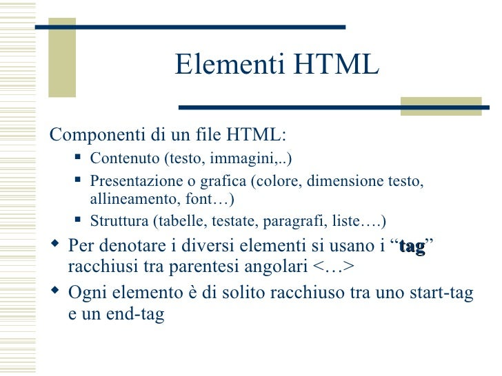 Elementi HTML <ul><li>Componenti di un file HTML: </li></ul><ul><ul><li>Contenuto (testo, immagini,..) </li></ul></ul><ul>...
