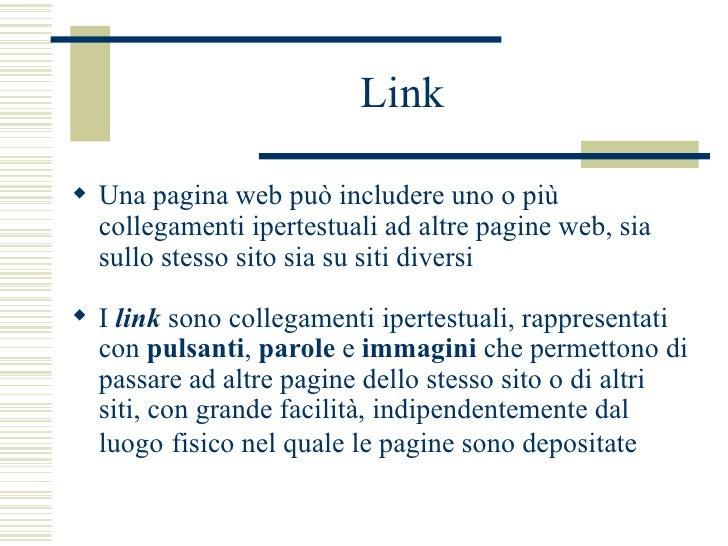 Link <ul><li>Una pagina web può includere uno o più collegamenti ipertestuali ad altre pagine web, sia sullo stesso sito s...