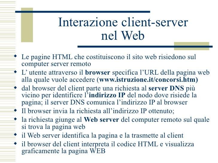 Interazione client-server nel Web <ul><li>Le pagine HTML che costituiscono il sito web risiedono sul computer server remot...