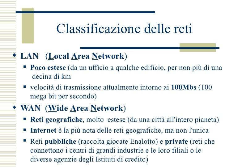 Classificazione delle reti <ul><li>LAN  ( L ocal  A rea  N etwork )  </li></ul><ul><ul><li>Poco estese  (da un ufficio a q...