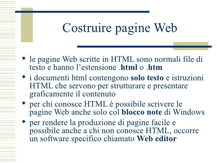 Costruire pagine Web <ul><li>le pagine Web scritte in HTML sono normali file di testo e hanno l'estensione . html  o . htm...