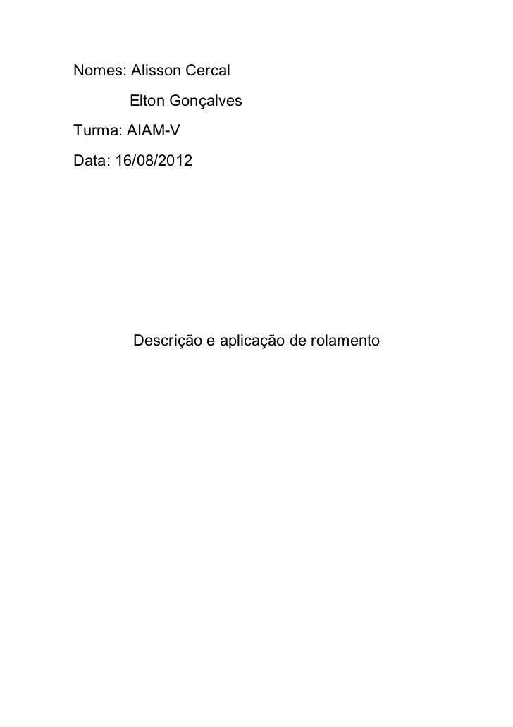Nomes: Alisson Cercal       Elton GonçalvesTurma: AIAM-VData: 16/08/2012        Descrição e aplicação de rolamento