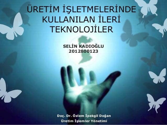 ÜRETĠM ĠġLETMELERĠNDE   KULLANILAN ĠLERĠ    TEKNOLOJĠLER        SELĠN KADIOĞLU          2012800123     Doç. Dr. Özlem Ġpek...