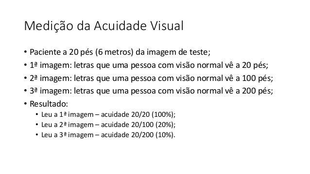 Medição da Acuidade Visual • Paciente a 20 pés (6 metros) da imagem de teste; • 1ª imagem: letras que uma pessoa com visão...