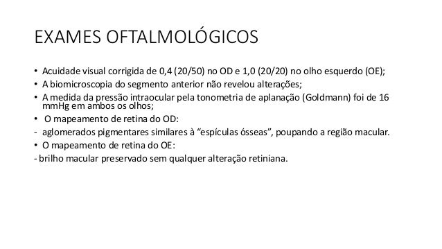 EXAMES OFTALMOLÓGICOS • O campo visual manual (CVM) - Realizado com o campímetro manual (Goldmann) - Mostrou padrão tubula...