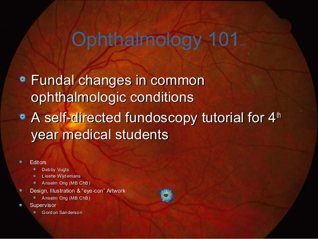 Ophthalmology 101ver1 Fundal changes in commonFundal changes in common ophthalmologic conditionsophthalmologic conditions ...