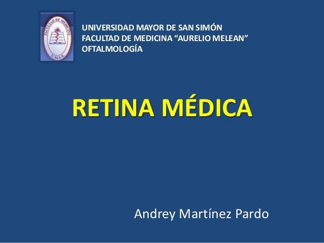 """RETINA MÉDICA Andrey Martínez Pardo UNIVERSIDAD MAYOR DE SAN SIMÓN FACULTAD DE MEDICINA """"AURELIO MELEAN"""" OFTALMOLOGÍA"""