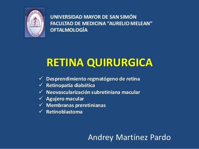 """RETINA QUIRURGICA Andrey Martínez Pardo UNIVERSIDAD MAYOR DE SAN SIMÓN FACULTAD DE MEDICINA """"AURELIO MELEAN"""" OFTALMOLOGÍA ..."""