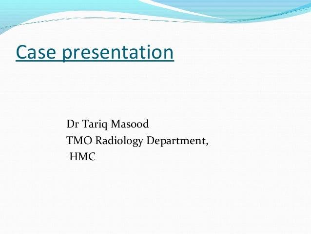 Case presentation Dr Tariq Masood TMO Radiology Department, HMC