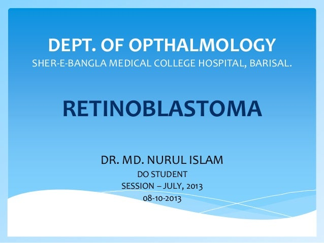 DEPT. OF OPTHALMOLOGY SHER-E-BANGLA MEDICAL COLLEGE HOSPITAL, BARISAL. RETINOBLASTOMA DR. MD. NURUL ISLAM DO STUDENT SESSI...