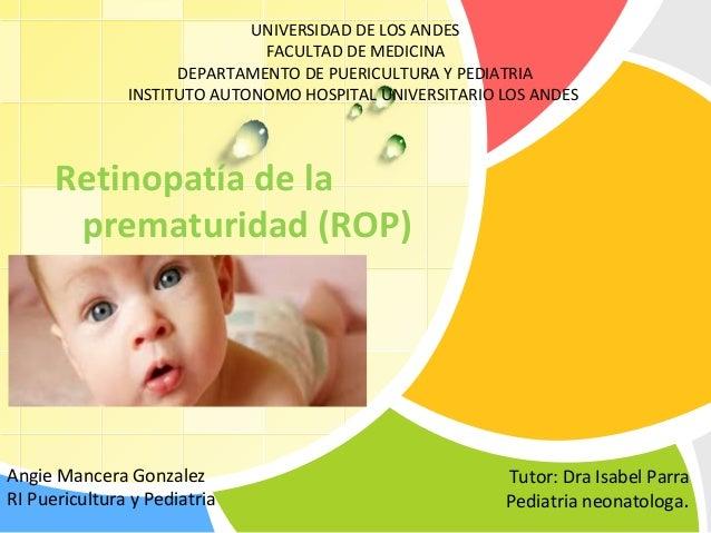 L/O/G/O Retinopatía de la prematuridad (ROP) Angie Mancera Gonzalez RI Puericultura y Pediatria Tutor: Dra Isabel Parra Pe...