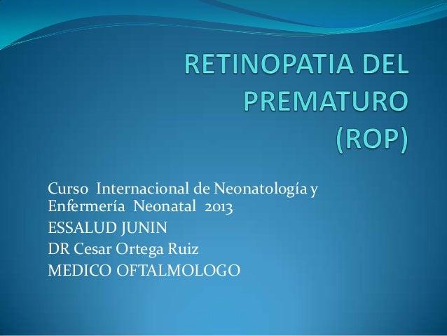 Curso Internacional de Neonatología y Enfermería Neonatal 2013 ESSALUD JUNIN DR Cesar Ortega Ruiz MEDICO OFTALMOLOGO
