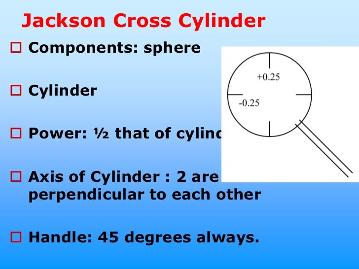 Jackson Cross Cylinder Components: sphere Cylinder Power: ½ that of cylinder Axis of Cylinder : 2 are  perpendicular t...