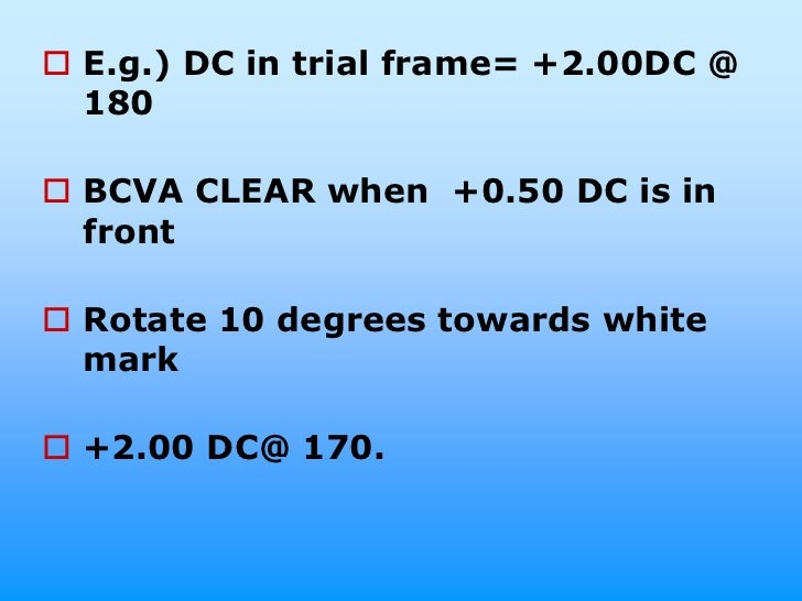  E.g.) DC in trial frame= +2.00DC @  180 BCVA CLEAR when +0.50 DC is in  front Rotate 10 degrees towards white  mark +...
