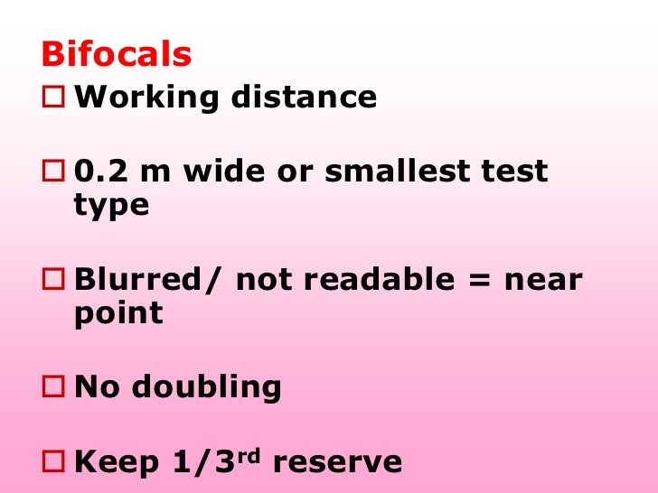 Bifocals Working distance 0.2 m wide or smallest test  type Blurred/ not readable = near  point No doubling Keep 1/3r...