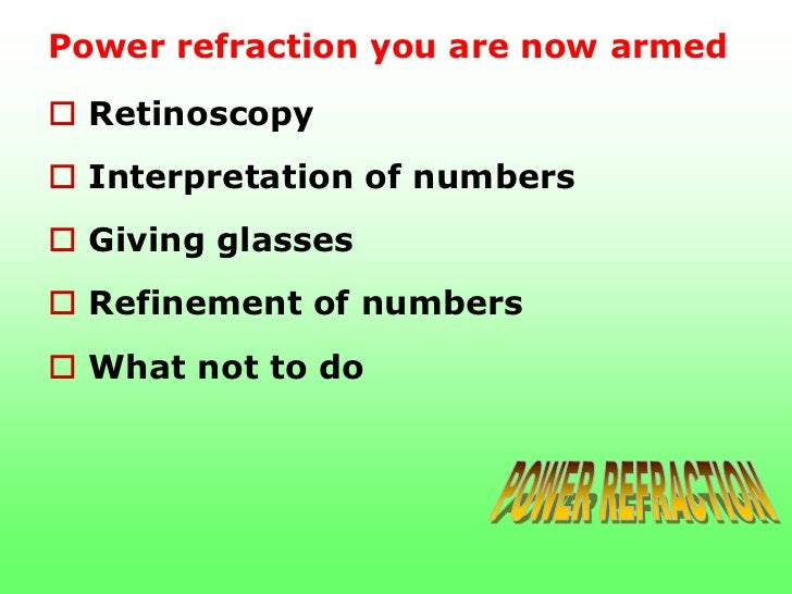 Power refraction you are now armed Retinoscopy Interpretation of numbers Giving glasses Refinement of numbers What no...