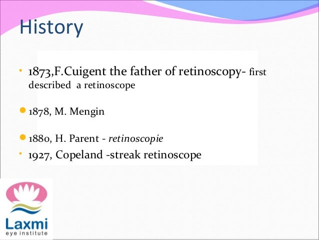 History • 1873,F.Cuigent the father of retinoscopy- first described a retinoscope 1878, M. Mengin 1880, H. Parent - reti...