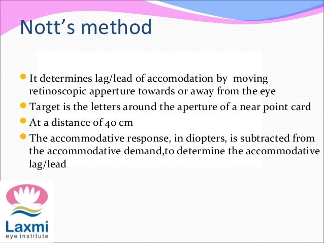 Nott's method It determines lag/lead of accomodation by moving retinoscopic apperture towards or away from the eye Targe...