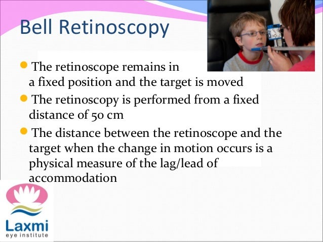 Bell Retinoscopy The retinoscope remains in a fixed position and the target is moved The retinoscopy is performed from a...