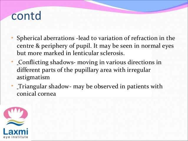 contd • Spherical aberrations -lead to variation of refraction in the centre & periphery of pupil. It may be seen in norma...