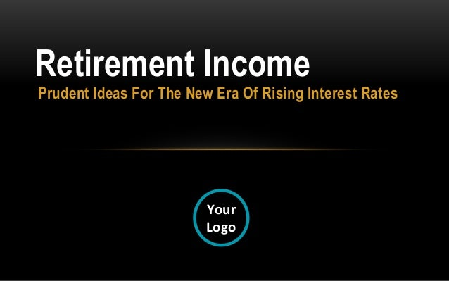 Prudent Ideas For The New Era Of Rising Interest RatesRetirement IncomeYourLogo©Advisor Products Inc., All rights reserved