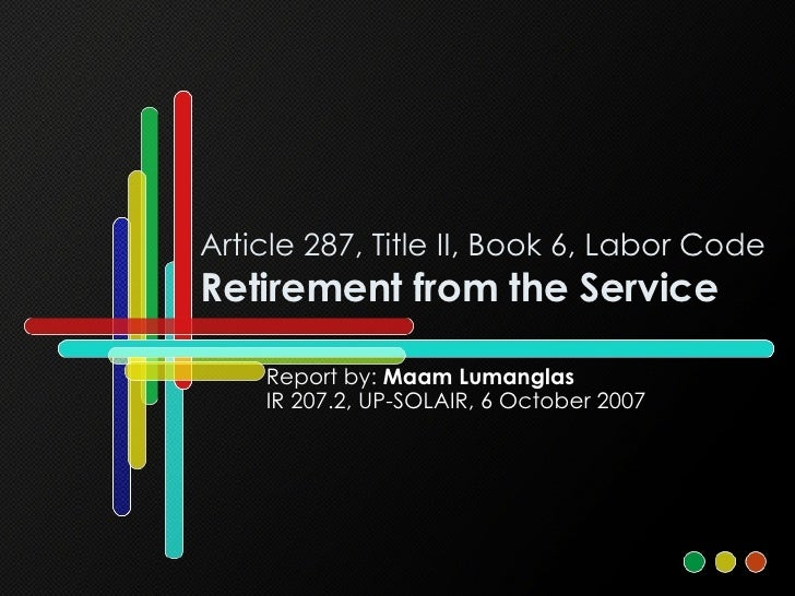 Article 287, Title II, Book 6, Labor Code Retirement from the Service Report by:  Maam Lumanglas IR 207.2, UP-SOLAIR, 6 Oc...