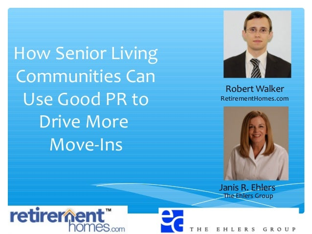 How Senior Living Communities Can Use Good PR to Drive More Move-Ins Janis R. Ehlers The Ehlers Group Robert Walker Retire...