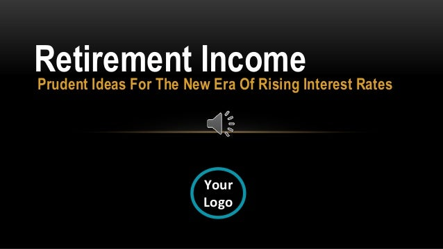 Prudent Ideas For The New Era Of Rising Interest Rates Retirement Income Your Logo