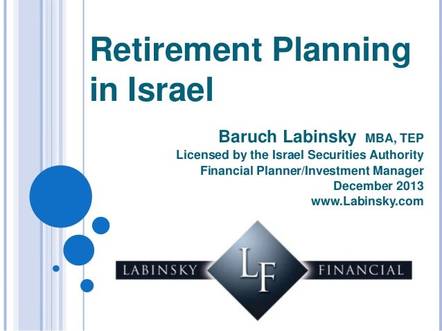 Retirement Planning in Israel Baruch Labinsky  MBA, TEP Licensed by the Israel Securities Authority Financial Planner/Inve...