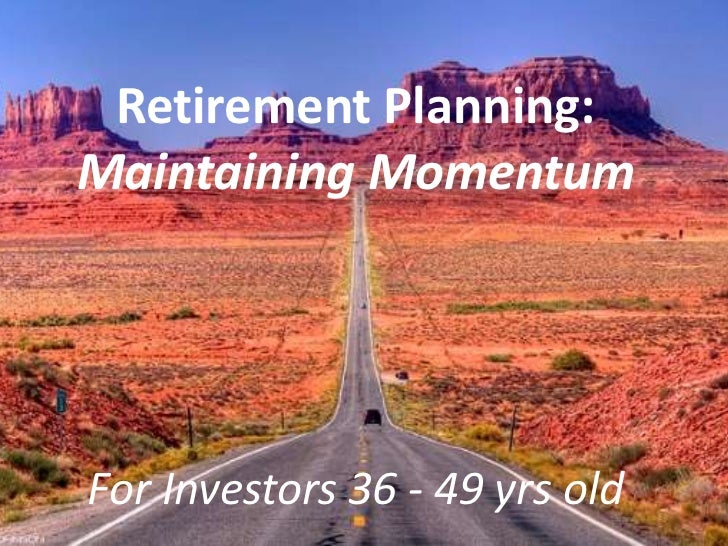 Retirement Planning:Maintaining MomentumFor Investors 36 - 49 yrs old
