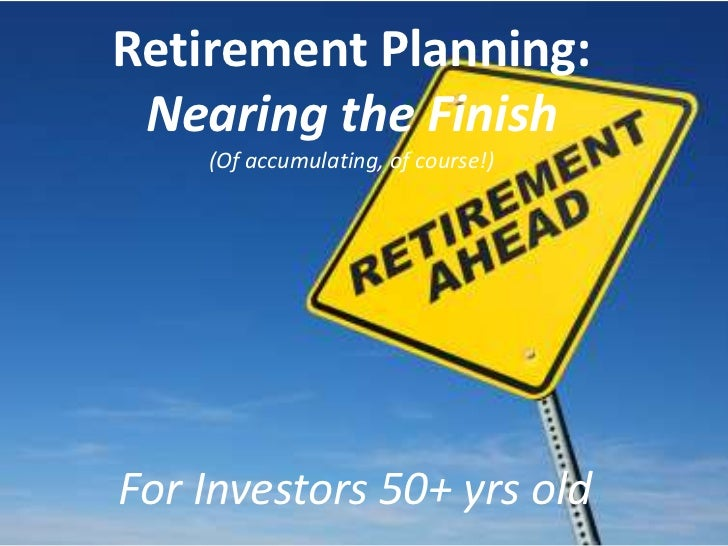 Retirement Planning: Nearing the Finish    (Of accumulating, of course!)For Investors 50+ yrs old