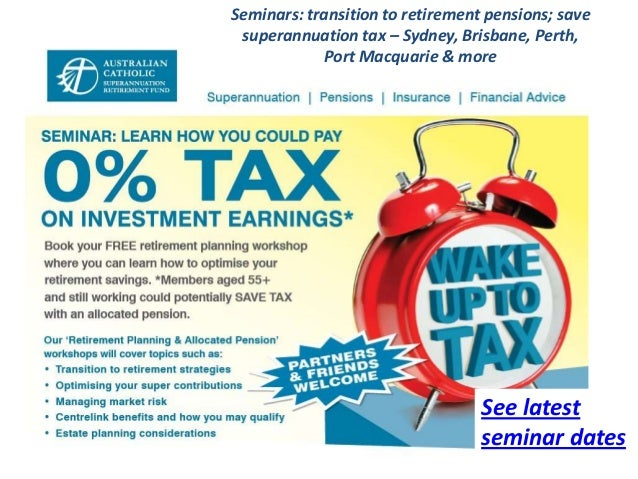 Seminars: transition to retirement pensions; save superannuation tax – Sydney, Brisbane, Perth,             Port Macquarie...