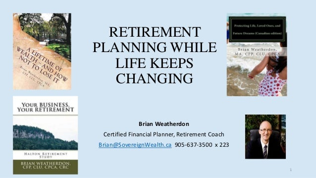 RETIREMENT PLANNING WHILE LIFE KEEPS CHANGING Brian Weatherdon Certified Financial Planner, Retirement Coach Brian@Soverei...