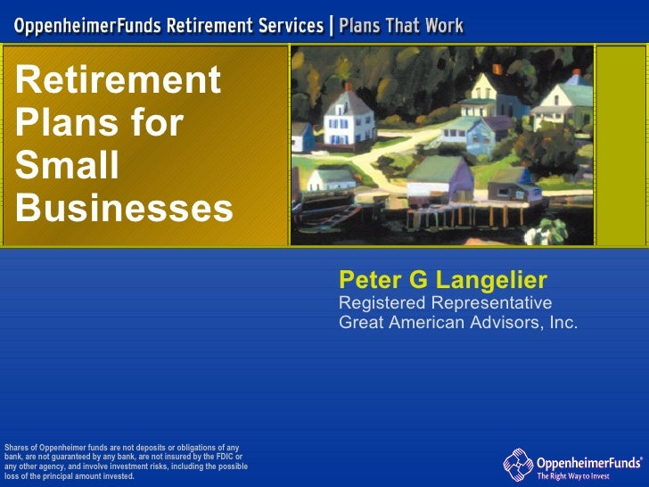 Retirement  Plans for  Small Businesses Shares of Oppenheimer funds are not deposits or obligations of any bank, are not g...